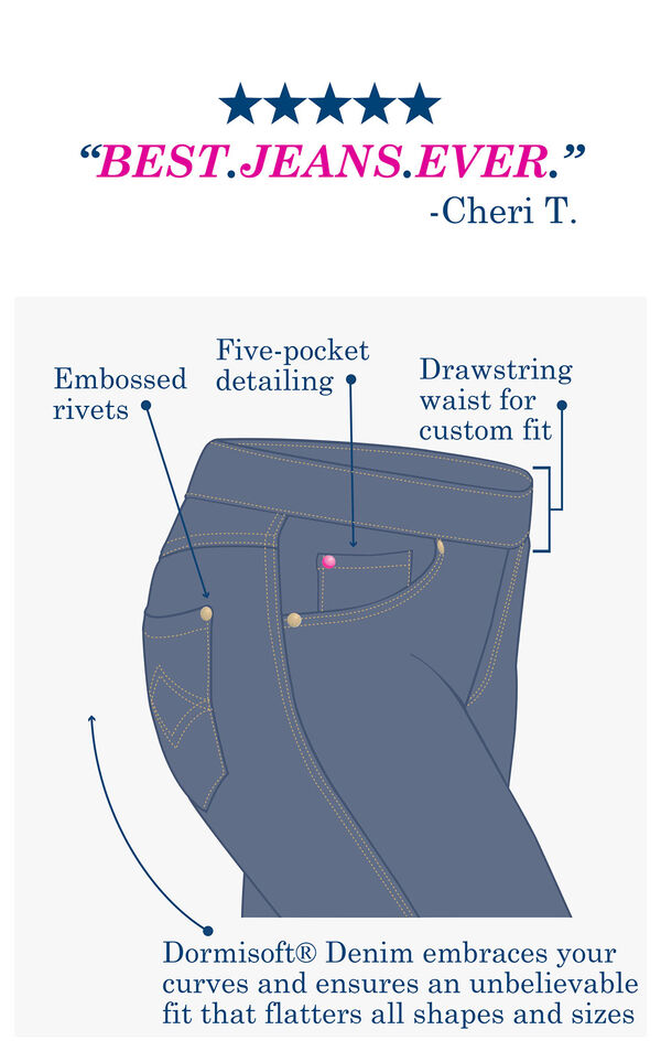 Customer Quote: BEST JEANS EVER - Cheri T. over a technical drawing which shows embossed rivets, five-pocket detailing, drawstring waist for custom fit and Dormisoft Denim that embraces your curves and ensures and unbelievable fit image number 4
