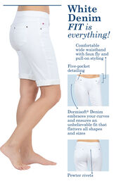 Close-ups of the features of White Bermuda shorts, which include a comfortable wide waistband with faux fly and pull-on styling, five-pocket detailing, pewter rivets and Dormisoft Denim that embraces your curves and ensures an unbelievable fit image number 4